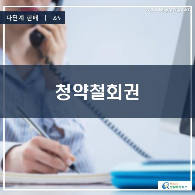 다단계 판매 | 05 청약철회권 www.easylaw.go.kr 찾기 쉬운 생활법령정보 로고